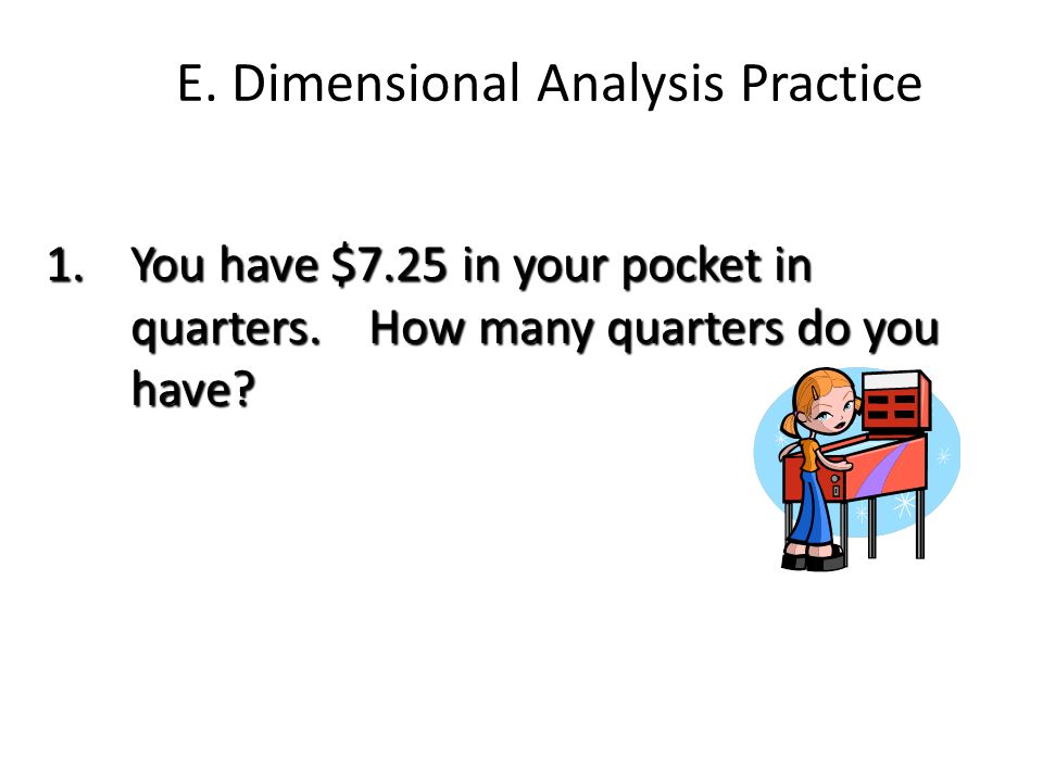 E. Dimensional Analysis Practice 1.You have $7.25 in your pocket in quarters. How many quarters do you have?