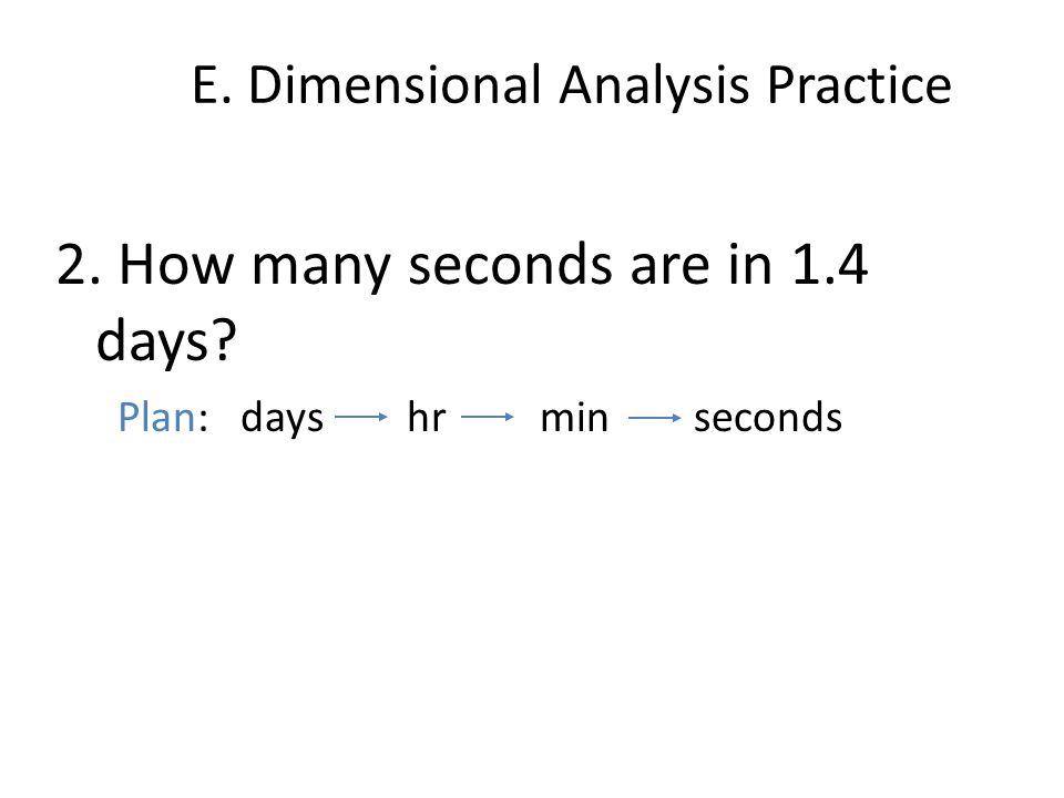 E. Dimensional Analysis Practice 2. How many seconds are in 1.4 days? Plan: days hr min seconds