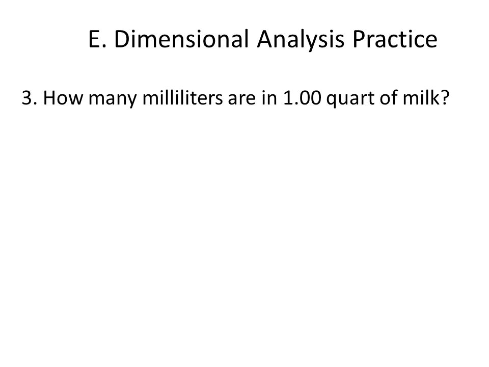E. Dimensional Analysis Practice 3. How many milliliters are in 1.00 quart of milk?