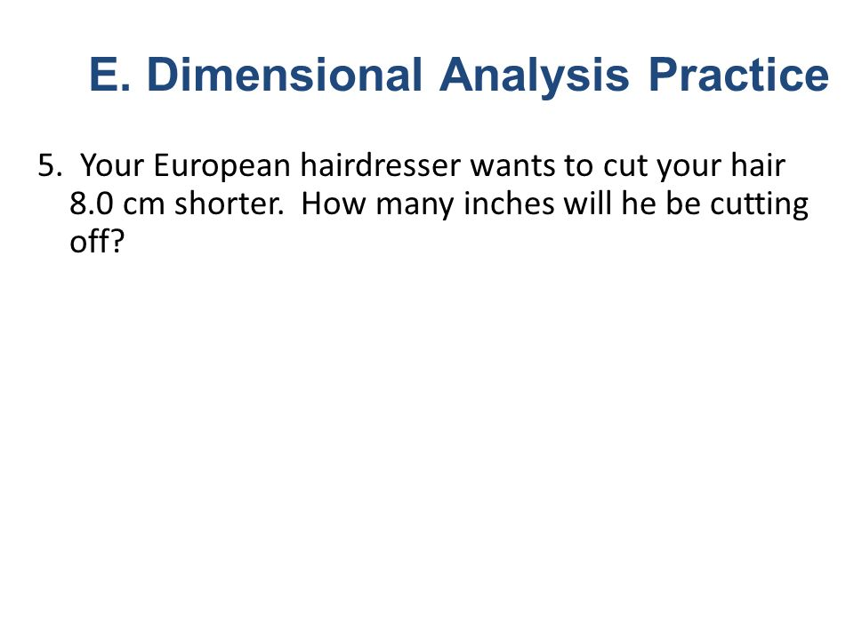 5. Your European hairdresser wants to cut your hair 8.0 cm shorter. How many inches will he be cutting off? E. Dimensional Analysis Practice