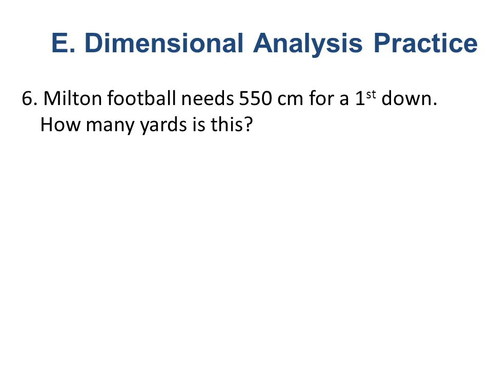 6. Milton football needs 550 cm for a 1 st down. How many yards is this? E. Dimensional Analysis Practice