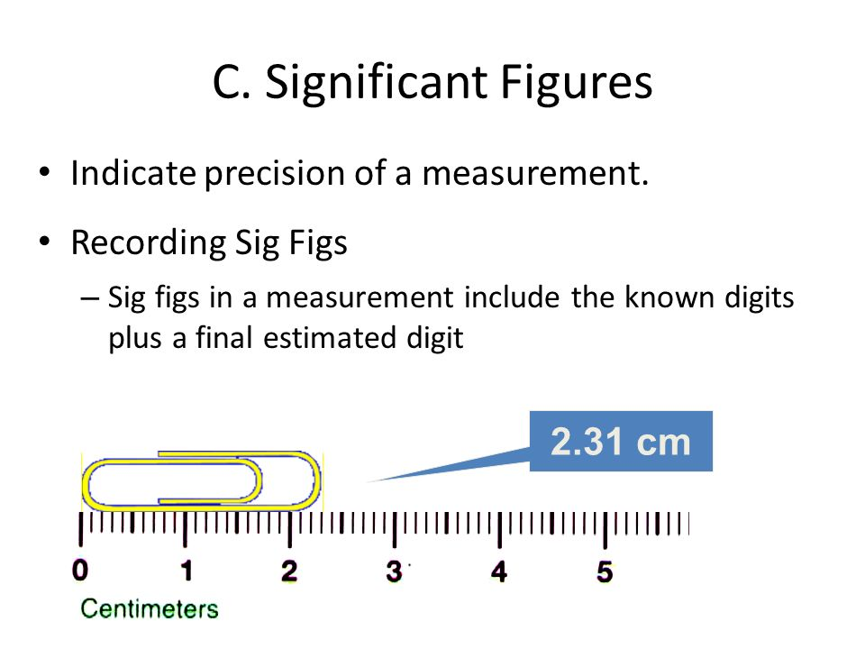 C. Significant Figures Indicate precision of a measurement. Recording Sig Figs – Sig figs in a measurement include the known digits plus a final estim