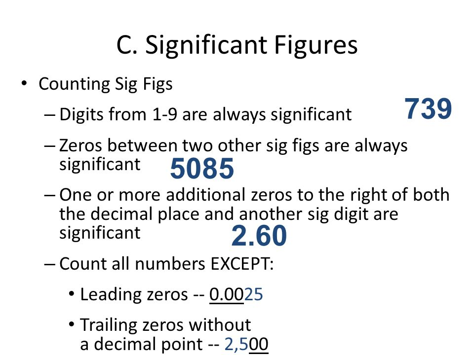 C. Significant Figures Counting Sig Figs – Digits from 1-9 are always significant – Zeros between two other sig figs are always significant – One or m