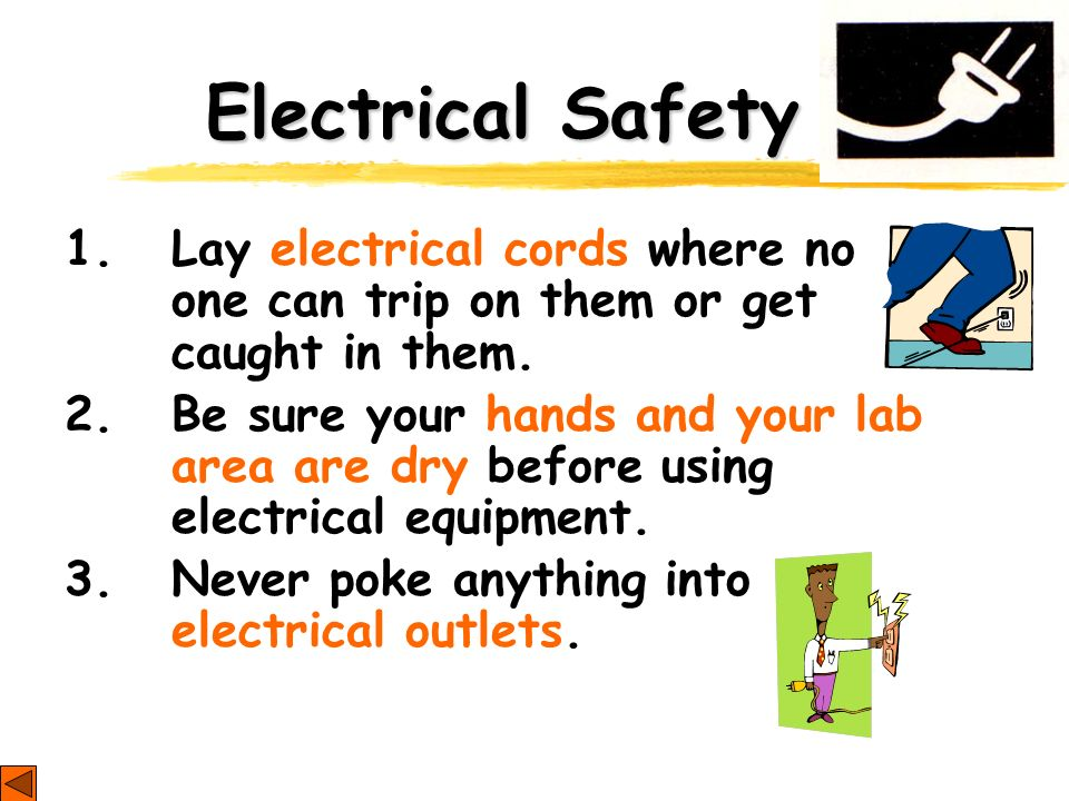 Electrical Safety 1. Lay electrical cords where no one can trip on them or get caught in them. 2. Be sure your hands and your lab area are dry before
