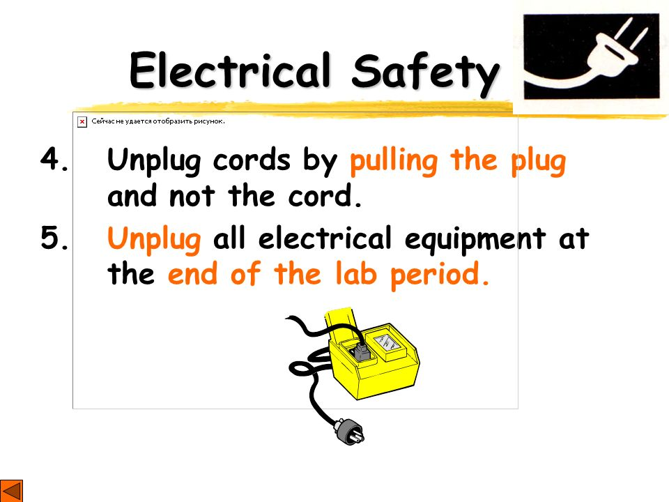 Electrical Safety 4. Unplug cords by pulling the plug and not the cord. 5. Unplug all electrical equipment at the end of the lab period.