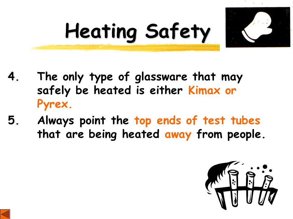 Heating Safety 4. The only type of glassware that may safely be heated is either Kimax or Pyrex. 5. Always point the top ends of test tubes that are b