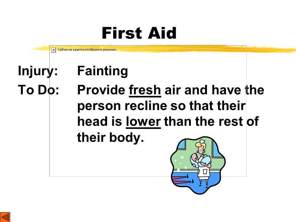 First Aid Injury: Fainting To Do: Provide fresh air and have the person recline so that their head is lower than the rest of their body.