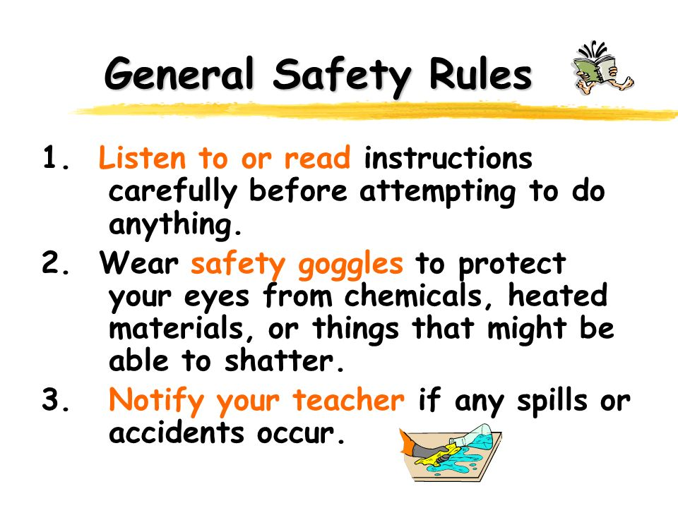 General Safety Rules 1. Listen to or read instructions carefully before attempting to do anything. 2. Wear safety goggles to protect your eyes from ch