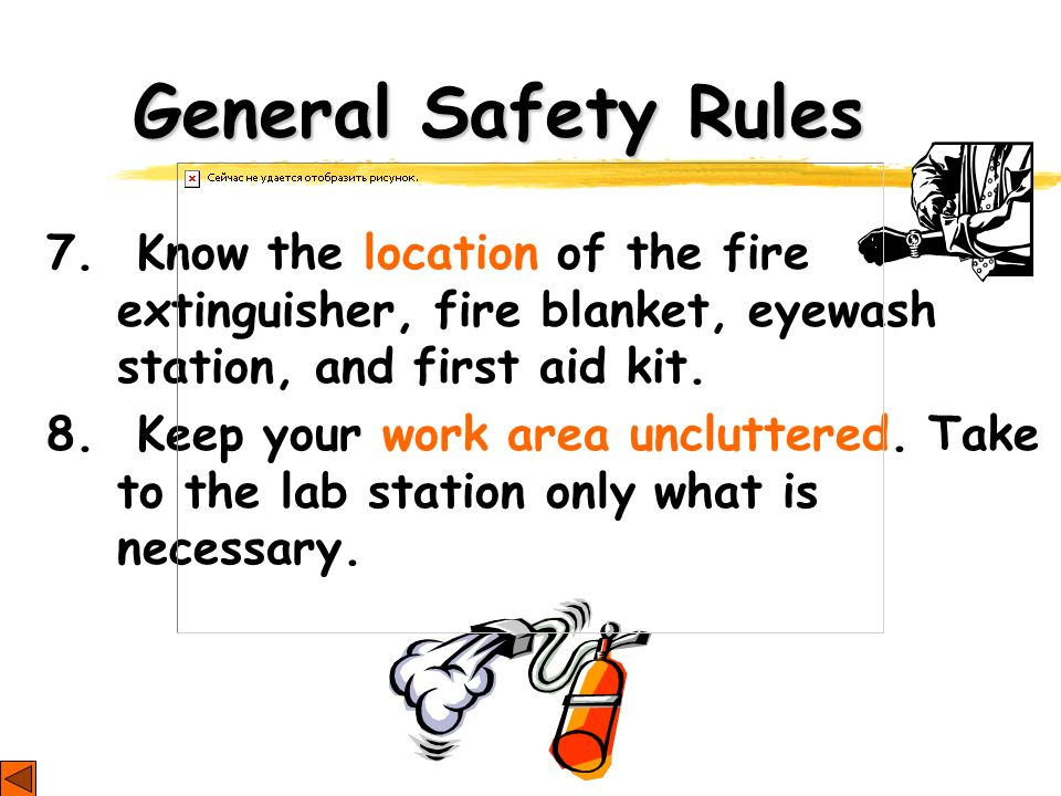 General Safety Rules 7. Know the location of the fire extinguisher, fire blanket, eyewash station, and first aid kit. 8. Keep your work area unclutter