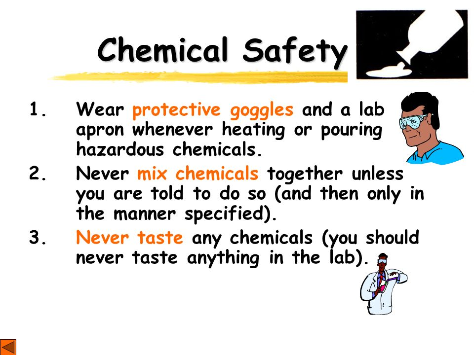 Chemical Safety 1. Wear protective goggles and a lab apron whenever heating or pouring hazardous chemicals. 2. Never mix chemicals together unless you