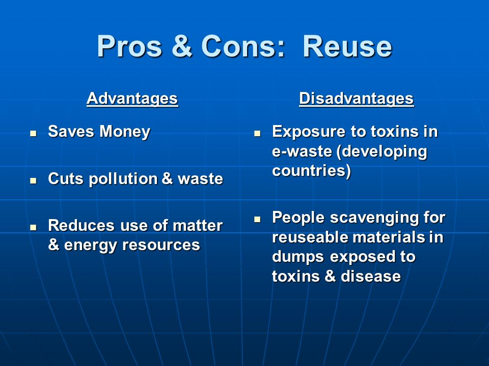Pros & Cons: Reuse Advantages Saves Money Saves Money Cuts pollution & waste Cuts pollution & waste Reduces use of matter & energy resources Reduces u