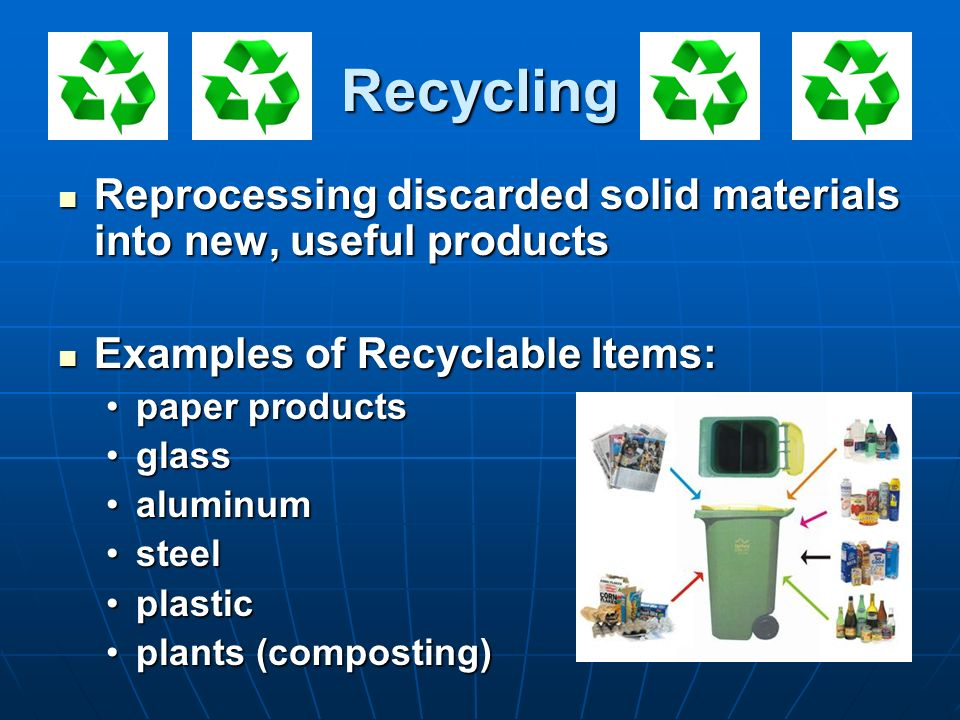 Recycling Reprocessing discarded solid materials into new, useful products Reprocessing discarded solid materials into new, useful products Examples o