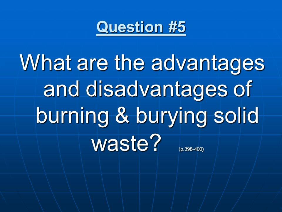 Question #5 What are the advantages and disadvantages of burning & burying solid waste ? (p.398-400)