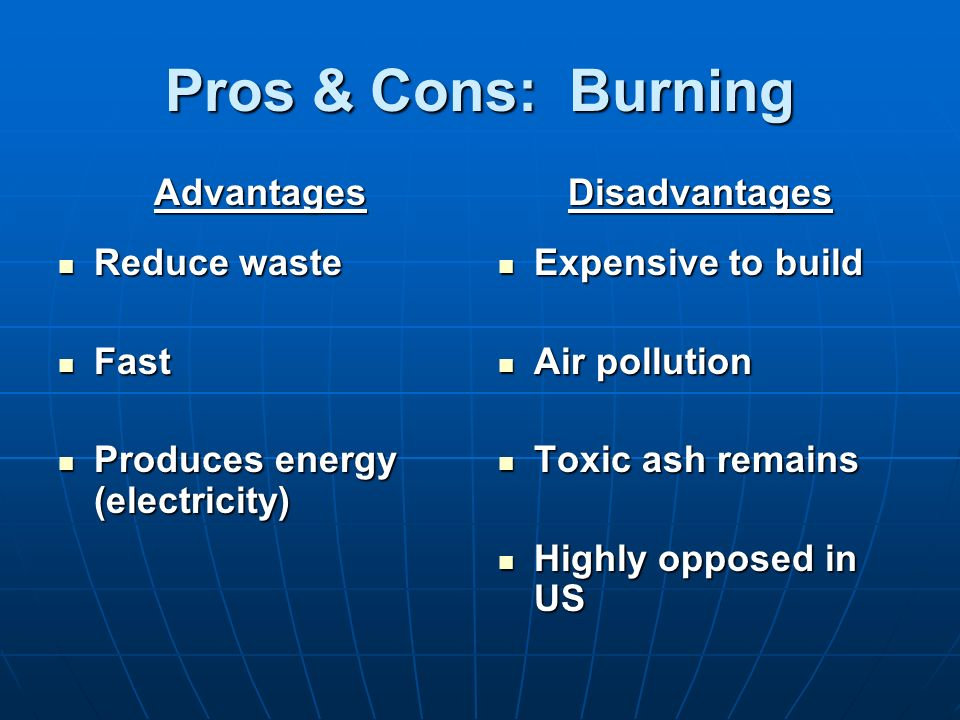Pros & Cons: Burning Advantages Reduce waste Reduce waste Fast Fast Produces energy (electricity) Produces energy (electricity)Disadvantages Expensive