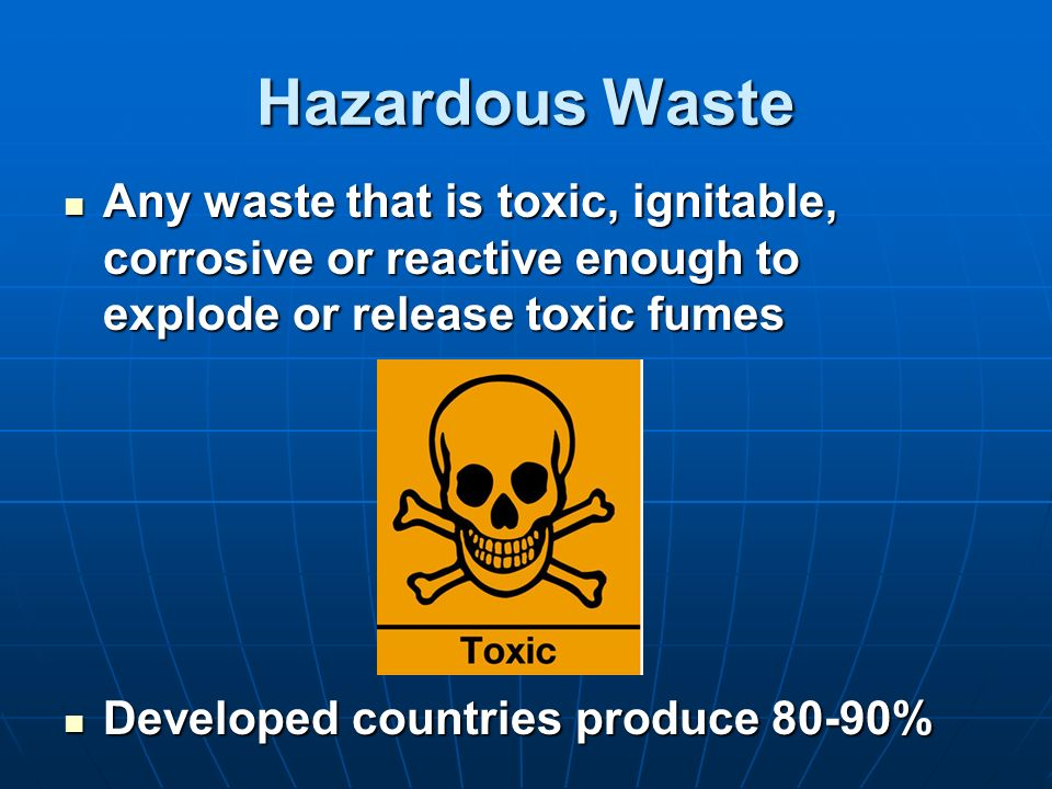 Hazardous Waste Any waste that is toxic, ignitable, corrosive or reactive enough to explode or release toxic fumes Any waste that is toxic, ignitable,
