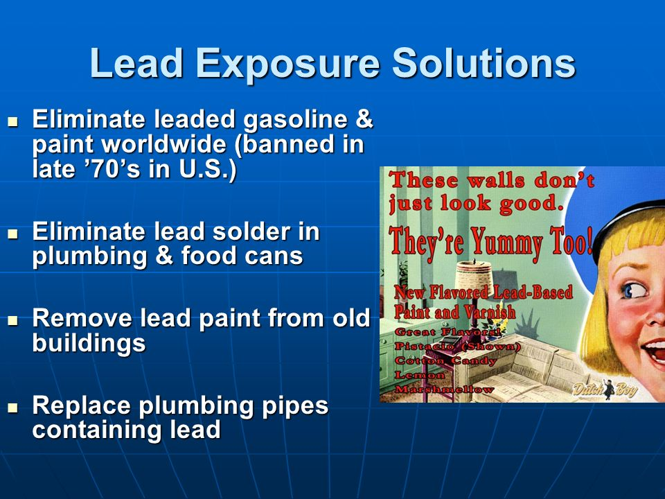 Lead Exposure Solutions Eliminate leaded gasoline & paint worldwide (banned in late 70s in U.S.) Eliminate leaded gasoline & paint worldwide (banned i