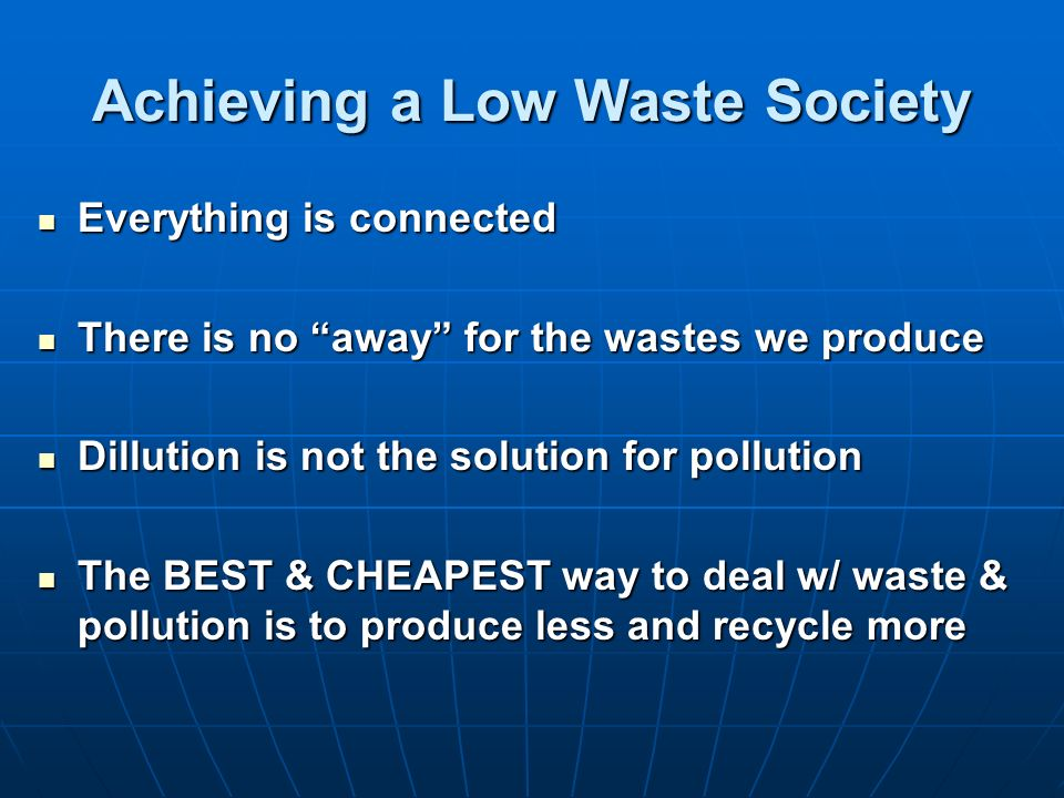 Achieving a Low Waste Society Everything is connected Everything is connected There is no away for the wastes we produce There is no away for the wast
