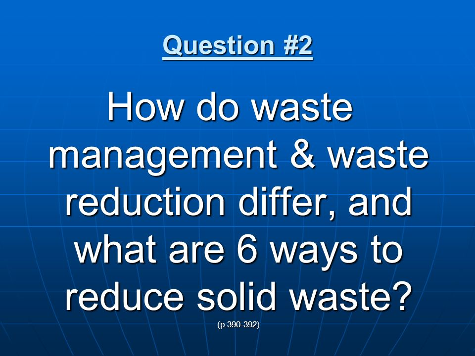 Question #2 How do waste management & waste reduction differ, and what are 6 ways to reduce solid waste? (p.390-392)