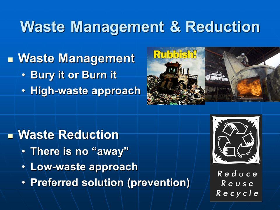 Waste Management & Reduction Waste Management Waste Management Bury it or Burn itBury it or Burn it High-waste approachHigh-waste approach Waste Reduction Waste Reduction There is no awayThere is no away Low-waste approachLow-waste approach Preferred solution (prevention)Preferred solution (prevention)