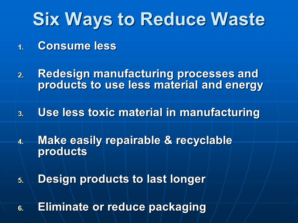 Six Ways to Reduce Waste 1. Consume less 2. Redesign manufacturing processes and products to use less material and energy 3. Use less toxic material i