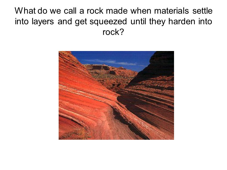 What do we call a rock made when materials settle into layers and get squeezed until they harden into rock?