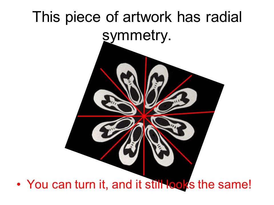 This piece of artwork has radial symmetry. You can turn it, and it still looks the same!