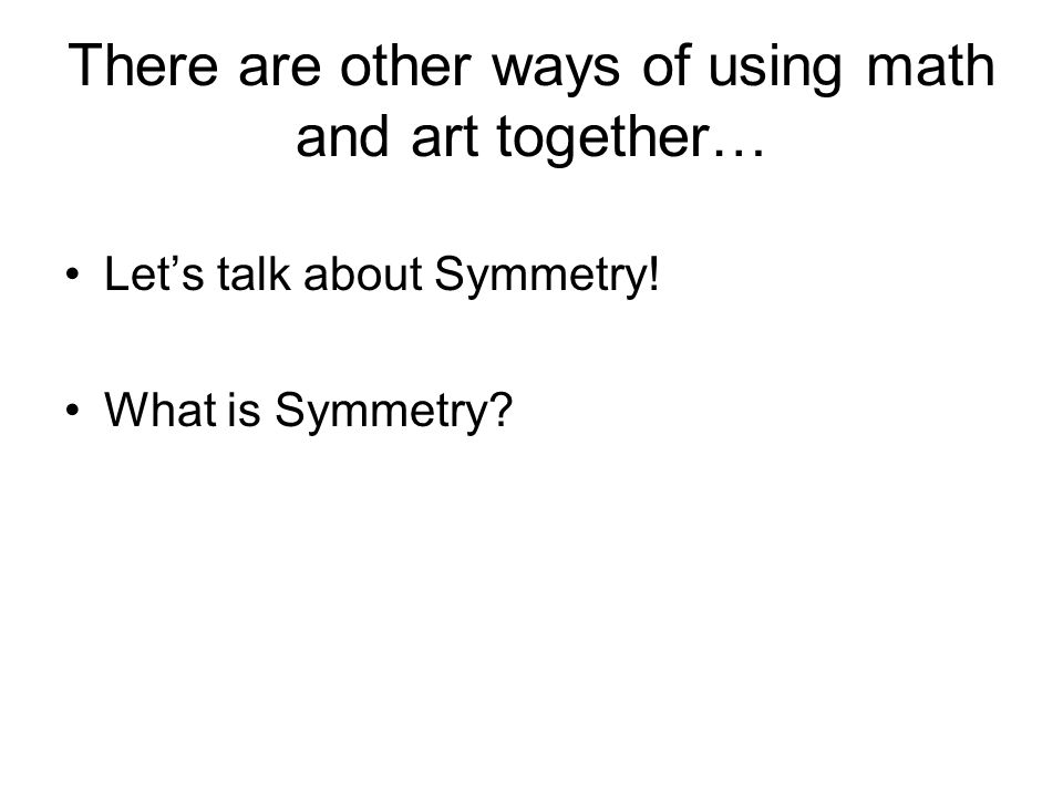 There are other ways of using math and art together… Lets talk about Symmetry! What is Symmetry?