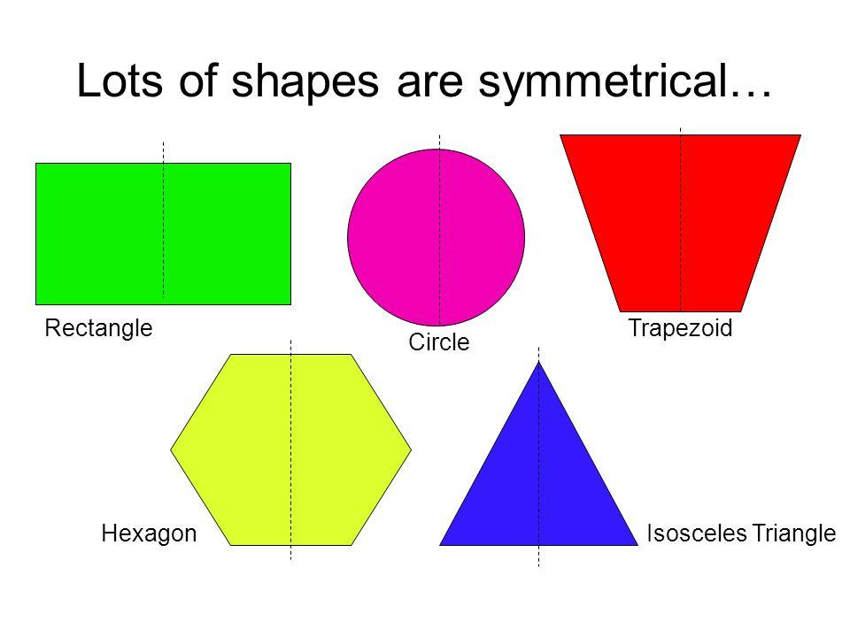 Lots of shapes are symmetrical… HexagonIsosceles Triangle Trapezoid Circle Rectangle