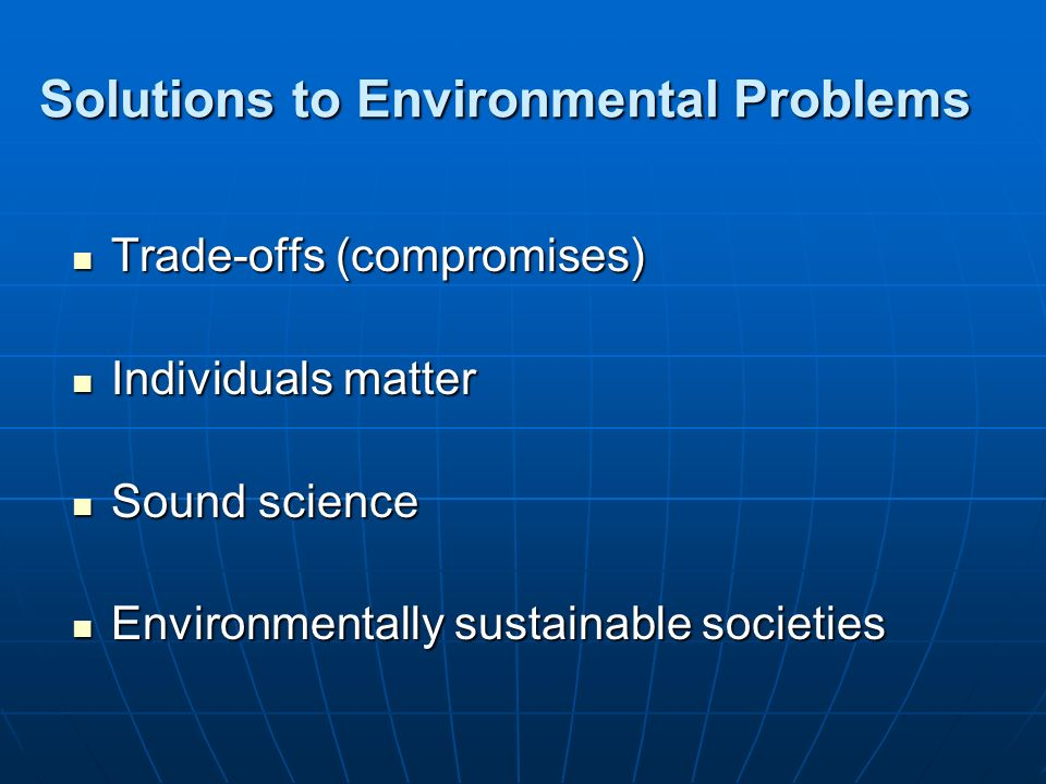 Solutions to Environmental Problems Trade-offs (compromises) Trade-offs (compromises) Individuals matter Individuals matter Sound science Sound scienc