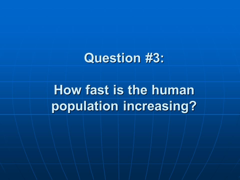 Question #3: How fast is the human population increasing?