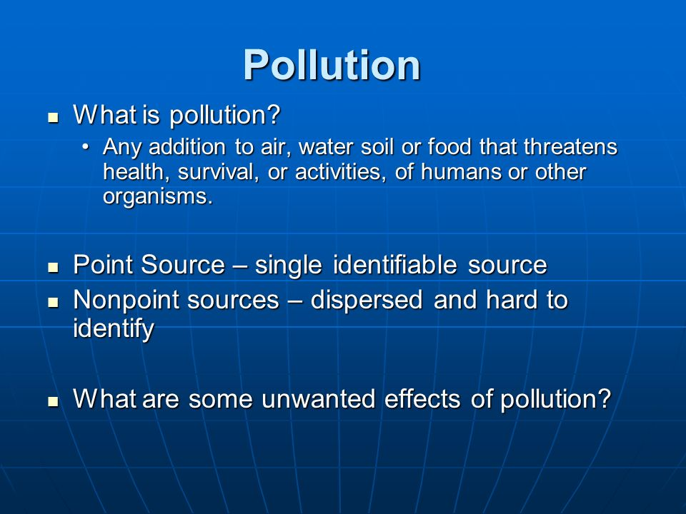 Pollution What is pollution? What is pollution? Any addition to air, water soil or food that threatens health, survival, or activities, of humans or o