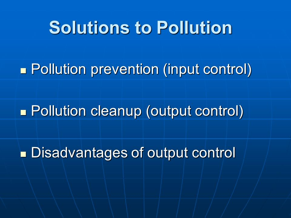 Solutions to Pollution Pollution prevention (input control) Pollution prevention (input control) Pollution cleanup (output control) Pollution cleanup
