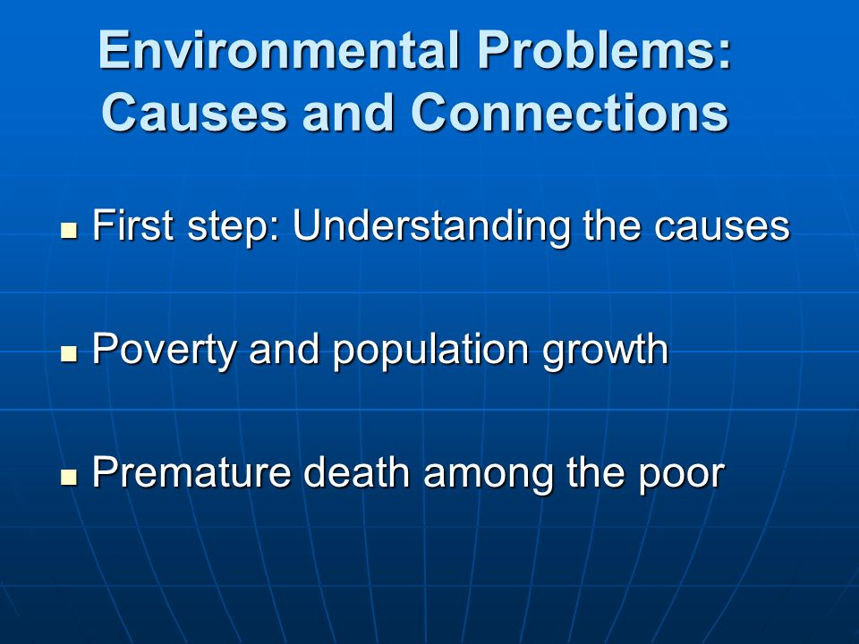 Environmental Problems: Causes and Connections First step: Understanding the causes First step: Understanding the causes Poverty and population growth