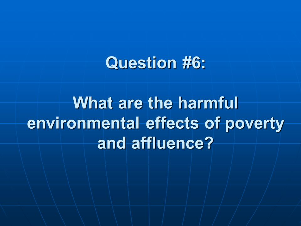 Question #6: What are the harmful environmental effects of poverty and affluence?