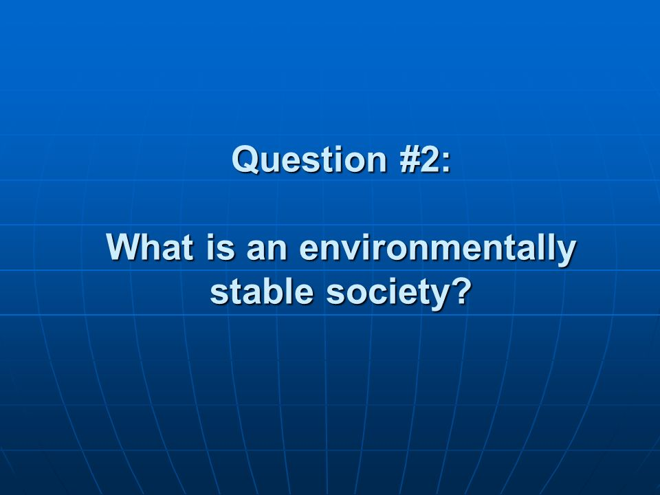 Question #2: What is an environmentally stable society?
