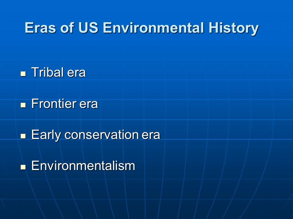 Eras of US Environmental History Tribal era Tribal era Frontier era Frontier era Early conservation era Early conservation era Environmentalism Enviro