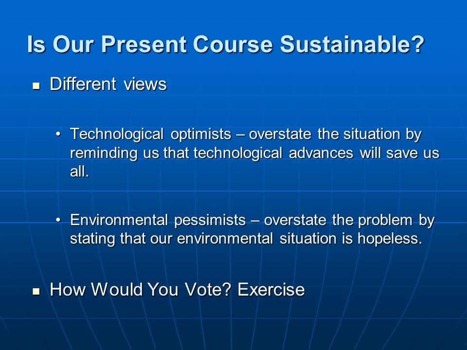 Is Our Present Course Sustainable? Different views Different views Technological optimists – overstate the situation by reminding us that technologica