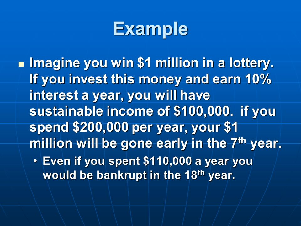 Example Imagine you win $1 million in a lottery. If you invest this money and earn 10% interest a year, you will have sustainable income of $100,000.