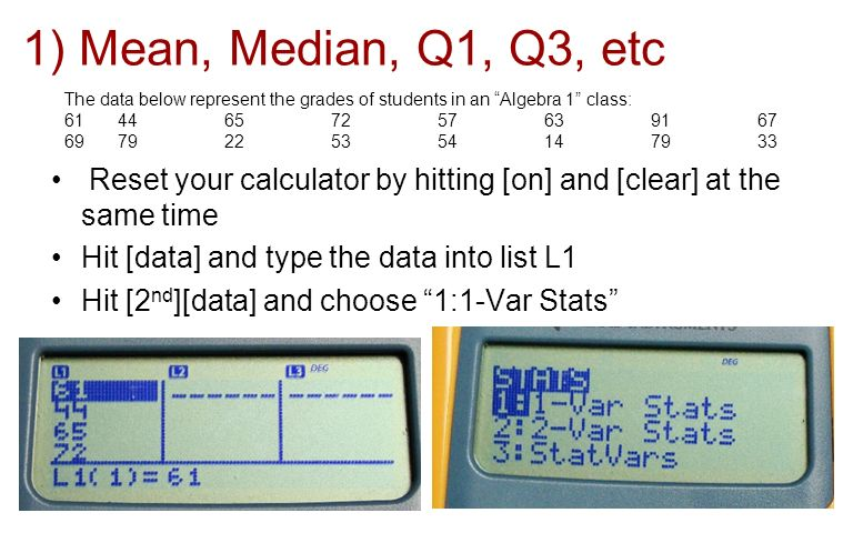 The data below represent the grades of students in an Algebra 1 class: 6144657257639167 6979225354147933 Reset your calculator by hitting [on] and [cl