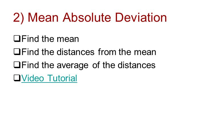 2) Mean Absolute Deviation Find the mean Find the distances from the mean Find the average of the distances Video Tutorial
