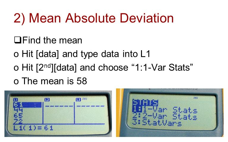 2) Mean Absolute Deviation Find the mean oHit [data] and type data into L1 oHit [2 nd ][data] and choose 1:1-Var Stats oThe mean is 58