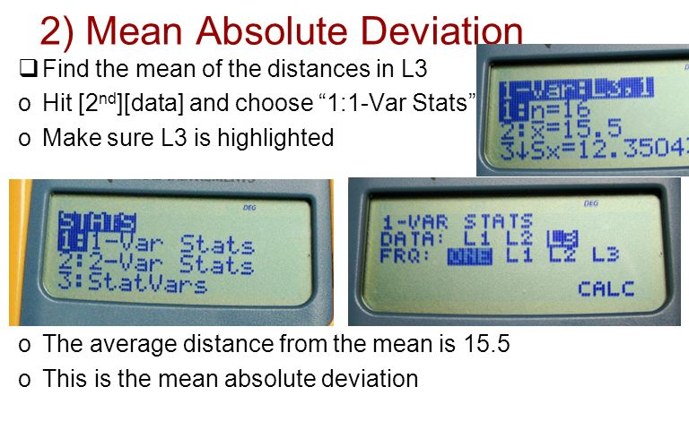 2) Mean Absolute Deviation Find the mean of the distances in L3 oHit [2 nd ][data] and choose 1:1-Var Stats oMake sure L3 is highlighted oThe average distance from the mean is 15.5 oThis is the mean absolute deviation