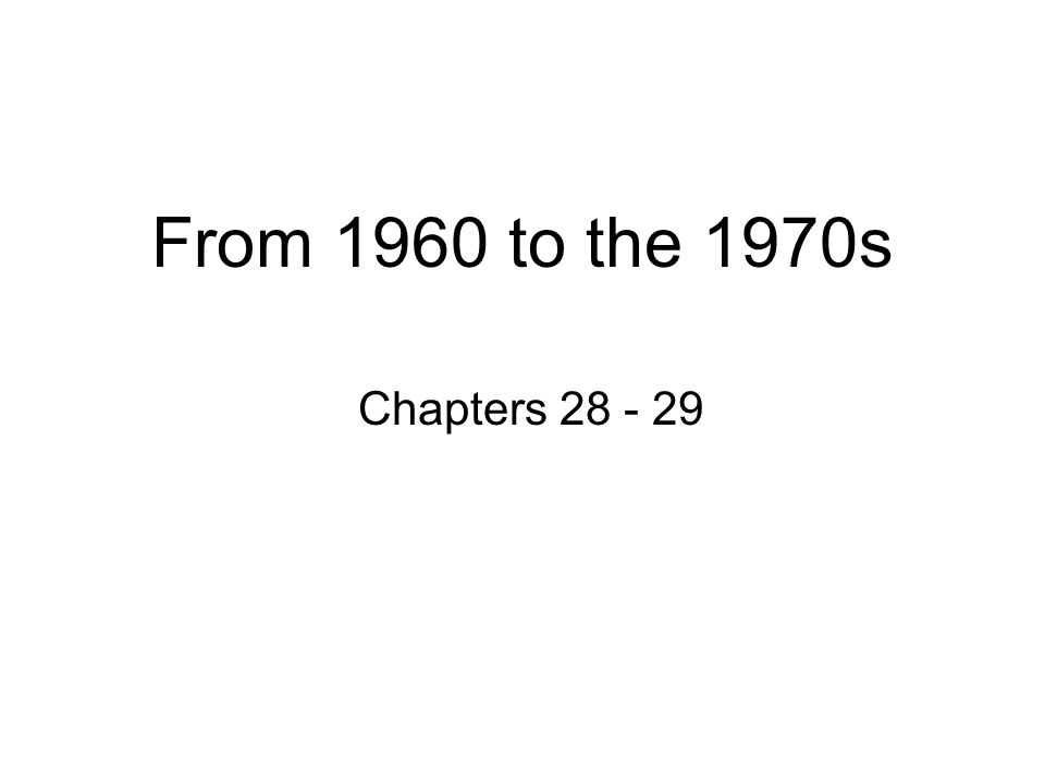 From 1960 to the 1970s Chapters 28 - 29