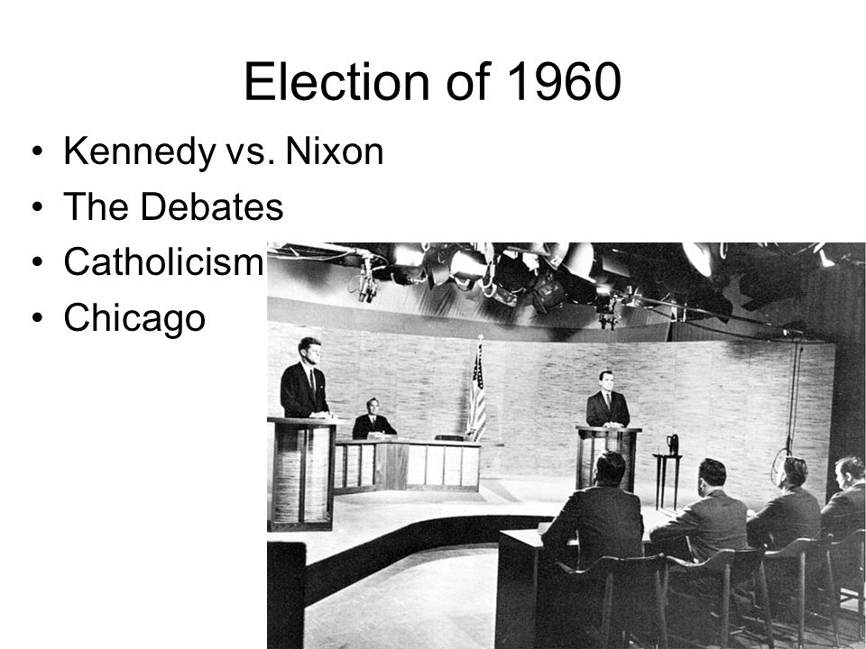 Election of 1960 Kennedy vs. Nixon The Debates Catholicism Chicago