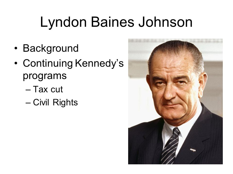 Lyndon Baines Johnson Background Continuing Kennedys programs –Tax cut –Civil Rights