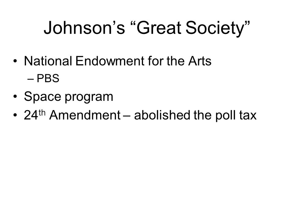Johnsons Great Society National Endowment for the Arts –PBS Space program 24 th Amendment – abolished the poll tax