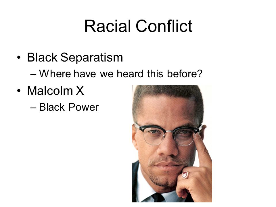 Racial Conflict Black Separatism –Where have we heard this before Malcolm X –Black Power