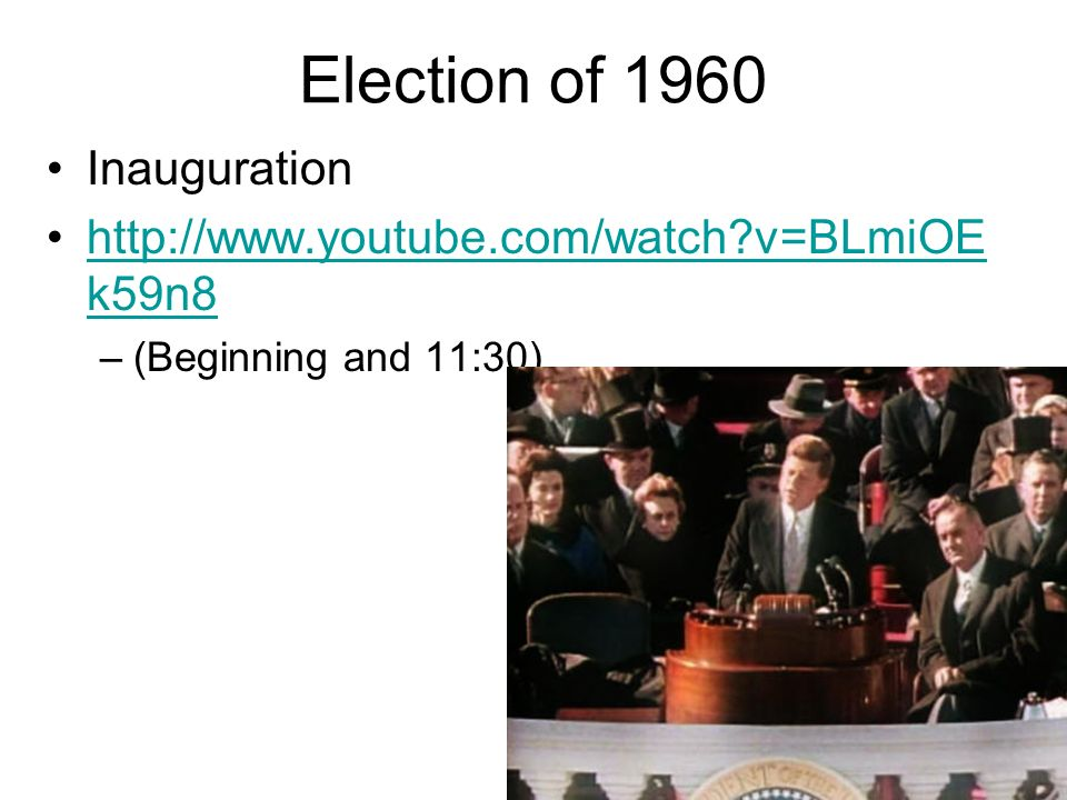 Election of 1960 Inauguration http://www.youtube.com/watch v=BLmiOE k59n8http://www.youtube.com/watch v=BLmiOE k59n8 –(Beginning and 11:30)