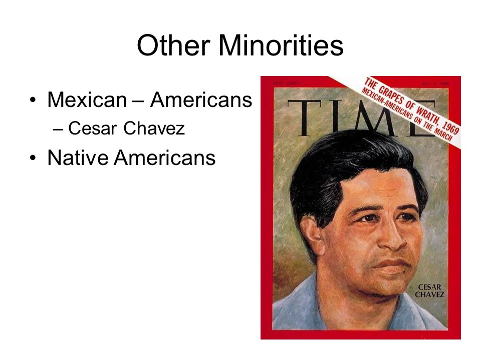 Other Minorities Mexican – Americans –Cesar Chavez Native Americans