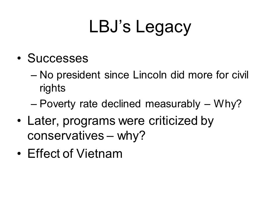 LBJs Legacy Successes –No president since Lincoln did more for civil rights –Poverty rate declined measurably – Why.